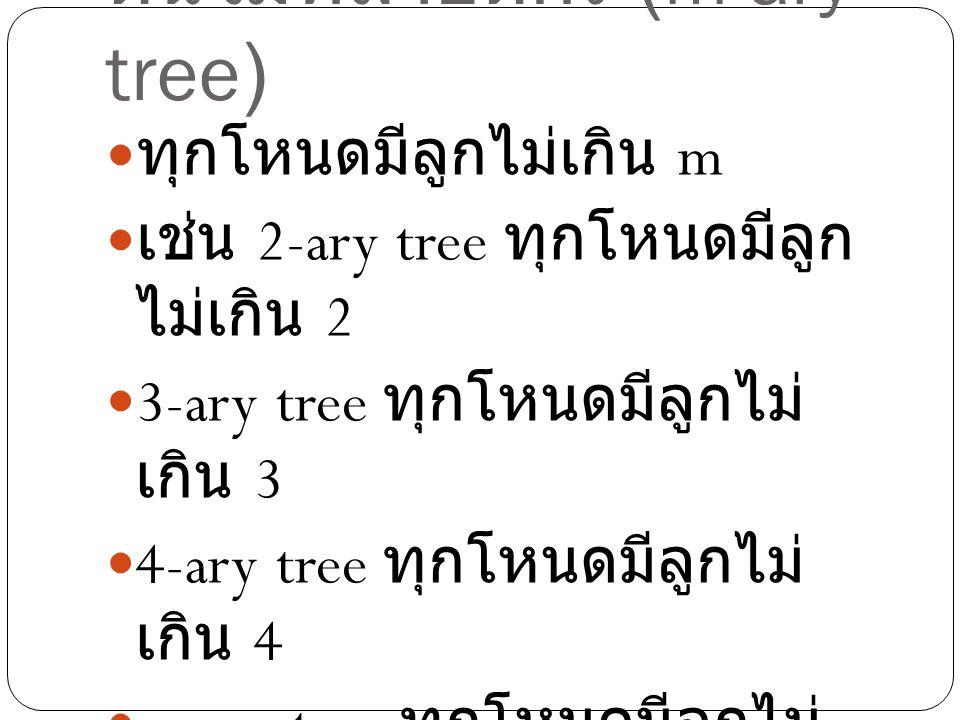 ต้นไม้หลายดีกรี (m-ary tree) ทุกโหนดมีลูกไม่เกิน m เช่น 2-ary tree ทุกโหนดมีลูก ไม่เกิน 2 3-ary tree ทุกโหนดมีลูกไม่ เกิน 3 4-ary tree ทุกโหนดมีลูกไม่