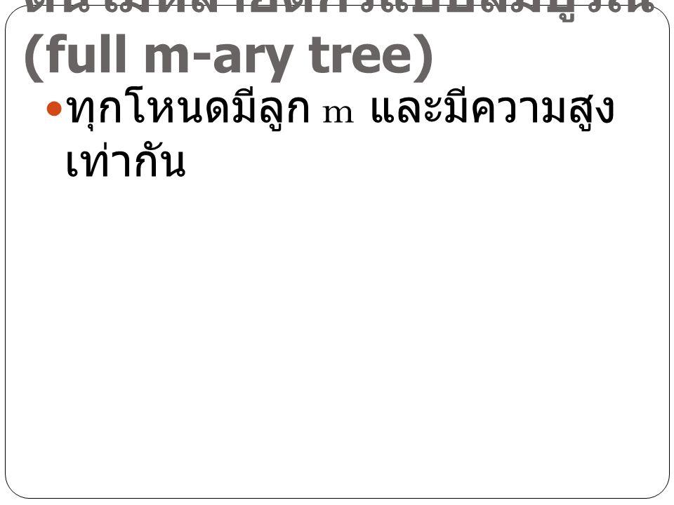 ต้นไม้หลายดีกรีแบบสมบูรณ์ (full m-ary tree) ทุกโหนดมีลูก m และมีความสูง เท่ากัน