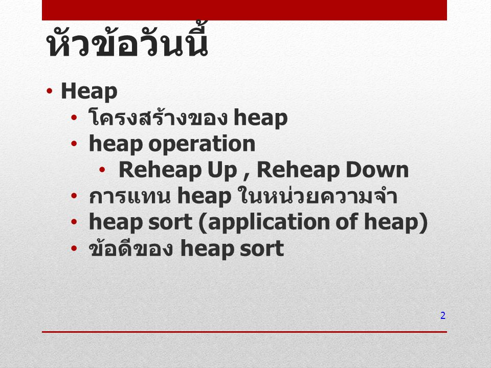 หัวข้อวันนี้ Heap โครงสร้างของ heap heap operation Reheap Up, Reheap Down การแทน heap ในหน่วยความจำ heap sort (application of heap) ข้อดีของ heap sort