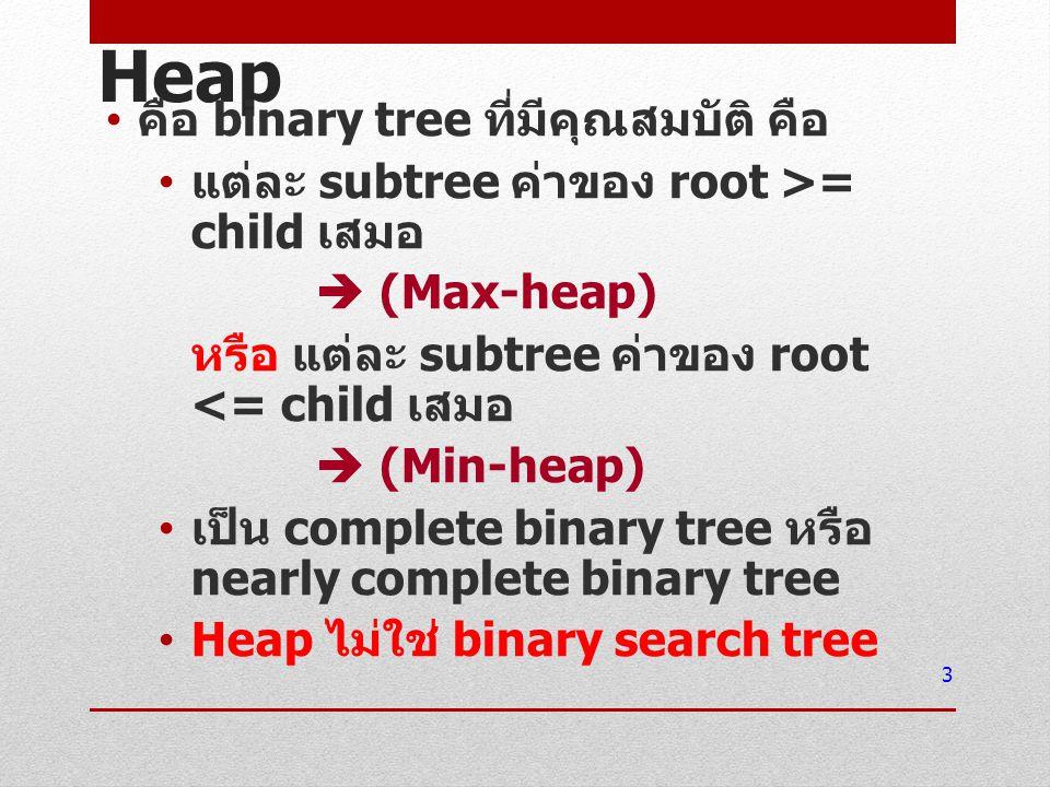 Heap คือ binary tree ที่มีคุณสมบัติ คือ แต่ละ subtree ค่าของ root >= child เสมอ  (Max-heap) หรือ แต่ละ subtree ค่าของ root <= child เสมอ  (Min-heap)