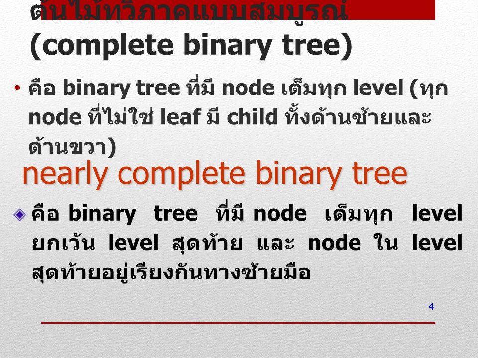 ต้นไม้ทวิภาคแบบสมบูรณ์ (complete binary tree) คือ binary tree ที่มี node เต็มทุก level ( ทุก node ที่ไม่ใช่ leaf มี child ทั้งด้านซ้ายและ ด้านขวา ) 4