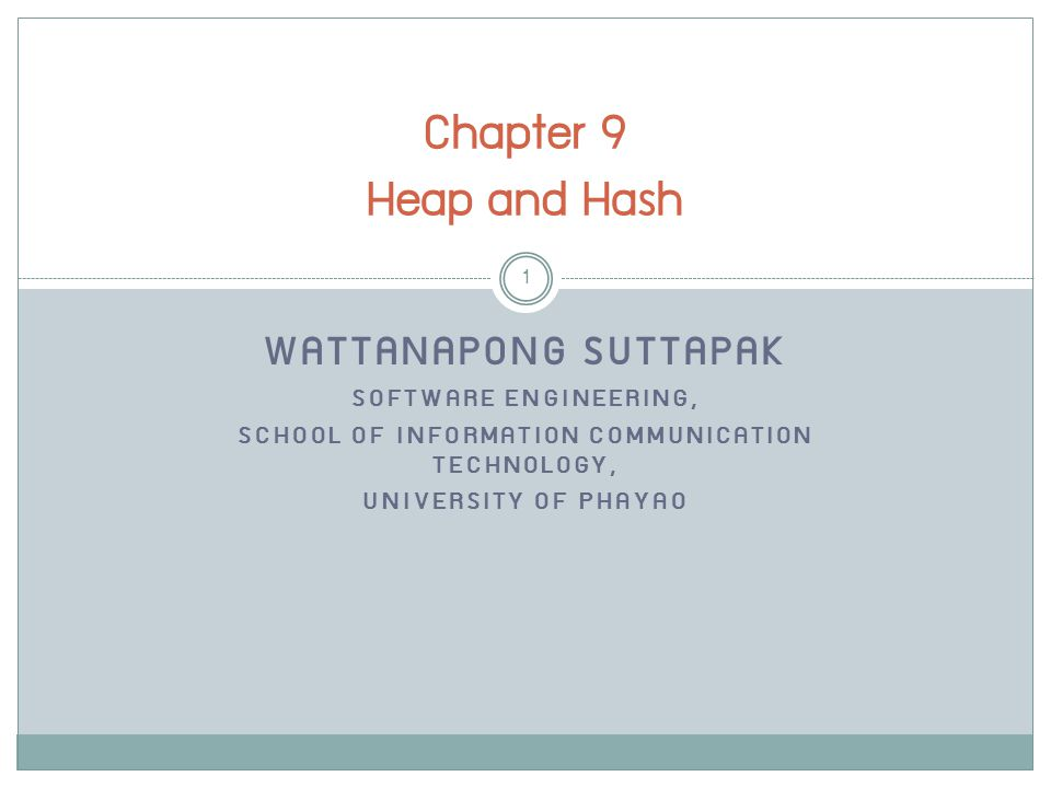 WATTANAPONG SUTTAPAK SOFTWARE ENGINEERING, SCHOOL OF INFORMATION COMMUNICATION TECHNOLOGY, UNIVERSITY OF PHAYAO Chapter 9 Heap and Hash 1