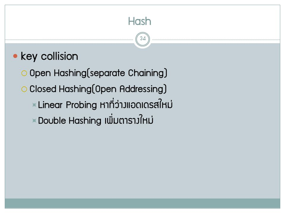 Hash 34 key collision  Open Hashing(separate Chaining)  Closed Hashing(Open Addressing)  Linear Probing หาที่ว่างแอดเดรสใหม่  Double Hashing เพิ่ม