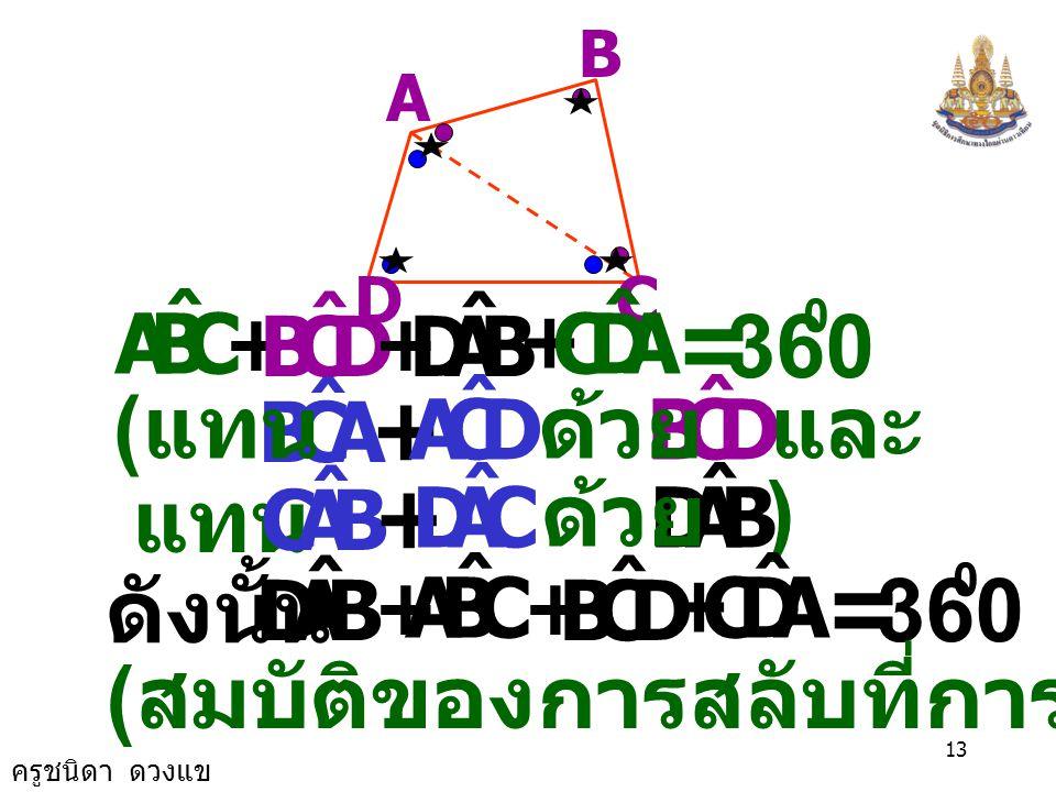 ครูชนิดา ดวงแข 12 DC B A CBA ˆ + ACB ˆ + BAC ˆ = 180 0 ( ผลรวมของขนาด มุมภายในรูป  ) CAD ˆ + DCA ˆ + ADC ˆ = 180 0 ( ผลรวมของขนาดมุม ภายในรูป  ) C
