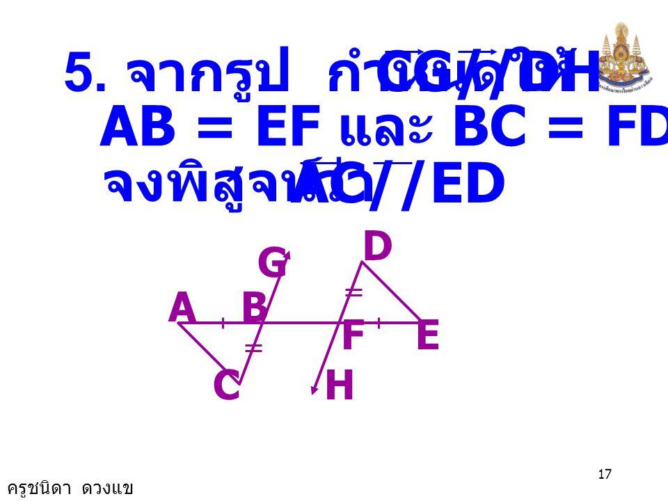 ครูชนิดา ดวงแข 16 A EF C B BCA ˆ = FAC ˆ ( เส้นตรงสอง เส้นขนาน กันและมีเส้น ตัด แล้วมุม แย้งจะมีขนาด เท่ากัน ) EAB ˆ = FAC ˆ ดังนั้น ( สมบัติการเท่ากั