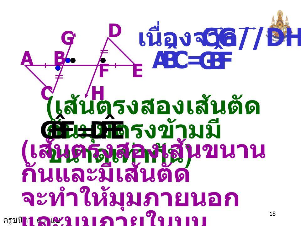 ครูชนิดา ดวงแข 17 5. จากรูป กำหนดให้ CG//DH AB = EF และ BC = FD จงพิสูจน์ว่า AC//ED EF H D G BA C