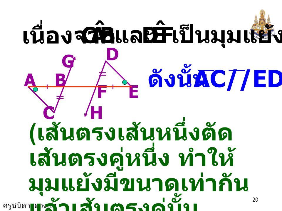 ครูชนิดา ดวงแข 19 EF H D G BA C AB = EF,BC = FD ( กำหนดให้ ) = CBA ˆ EFD ˆ ดังนั้น ( สมบัติการเท่ากัน ) ดังนั้น  ABC  DEF ( ด. ม. ด.) = BAC ˆ FED