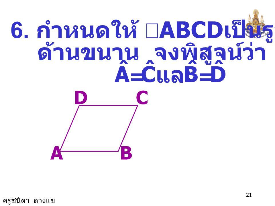 ครูชนิดา ดวงแข 20 EF H D G BA C ดังนั้น AC//ED ( เส้นตรงเส้นหนึ่งตัด เส้นตรงคู่หนึ่ง ทำให้ มุมแย้งมีขนาดเท่ากัน แล้วเส้นตรงคู่นั้น ขนานกัน ) และ BAC ˆ