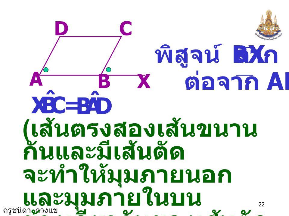 ครูชนิดา ดวงแข 21 6. กำหนดให้ ABCD เป็นรูปสี่เหลี่ยม ด้านขนาน จงพิสูจน์ว่า B ˆ = D ˆ และ A ˆ = C ˆ AB CD