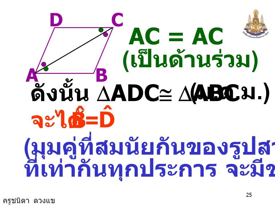 ครูชนิดา ดวงแข 24 AB CD เนื่องจาก ABCD เป็นรูป ด้านขนาน ACAC พิสูจน์ ลาก = DCA ˆ CAB ˆ = BCA ˆ CAD ˆ และ ( เส้นตรงสองเส้น ขนานกันและมีเส้นตัด แล้วมุมแ