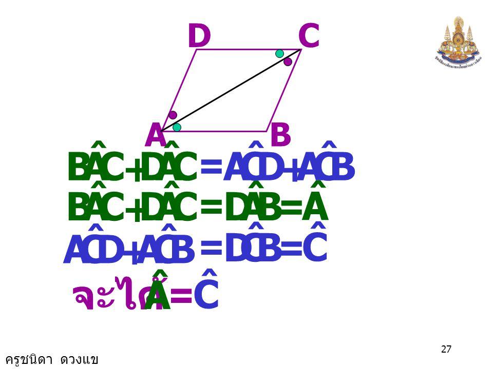 ครูชนิดา ดวงแข 26 AB CD เนื่องจาก ABCD เป็นรูป ด้านขนาน ACAC พิสูจน์ ลาก = DCA ˆ CAB ˆ = BCA ˆ CAD ˆ และ ( เส้นตรงสองเส้น ขนานกันและมีเส้นตัด แล้วมุมแ
