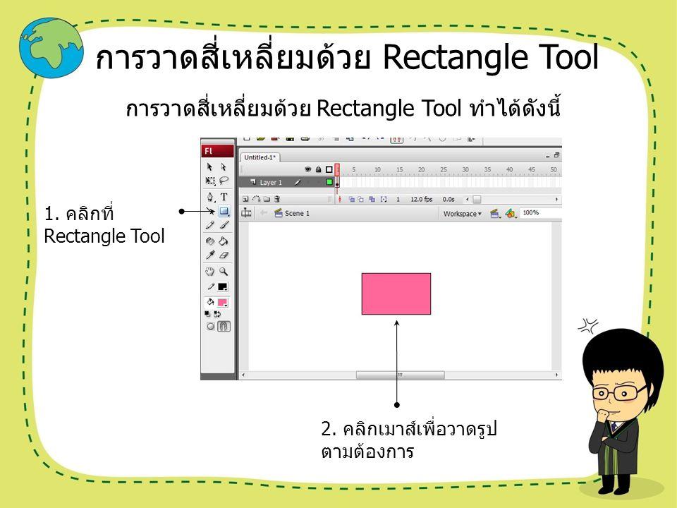 การวาดสี่เหลี่ยมด้วย Rectangle Tool การวาดสี่เหลี่ยมด้วย Rectangle Tool ทำได้ดังนี้ 1. คลิกที่ Rectangle Tool 2. คลิกเมาส์เพื่อวาดรูป ตามต้องการ