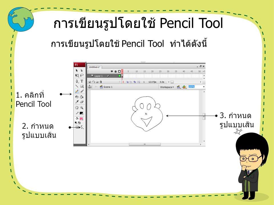 การเขียนรูปโดยใช้ Pencil Tool การเขียนรูปโดยใช้ Pencil Tool ทำได้ดังนี้ 1. คลิกที่ Pencil Tool 2. กำหนด รูปแบบเส้น 3. กำหนด รูปแบบเส้น