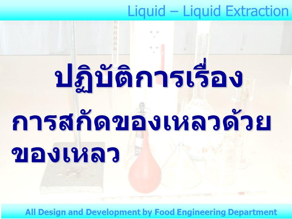 Liquid – Liquid Extraction All Design and Development by Food Engineering Department ขวด ใบที่ ปริมาตร Chloroform (ml) ปริมาตร Acetic acid (ml) ปริมาตร Water (ml) 1 2 3 4 5 6 ตารางที่ 1 ปริมาตร Chloroform – Acetic acid - Water อุณหภูมิห้อง.............