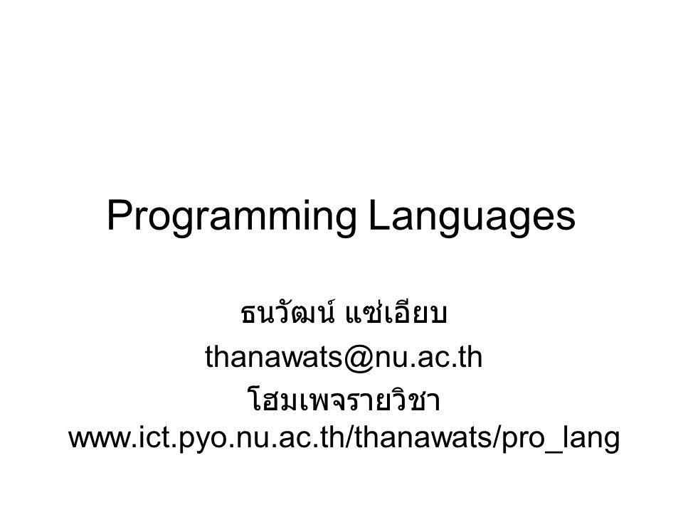 Programming Languages ธนวัฒน์ แซ่เอียบ thanawats@nu.ac.th โฮมเพจรายวิชา www.ict.pyo.nu.ac.th/thanawats/pro_lang