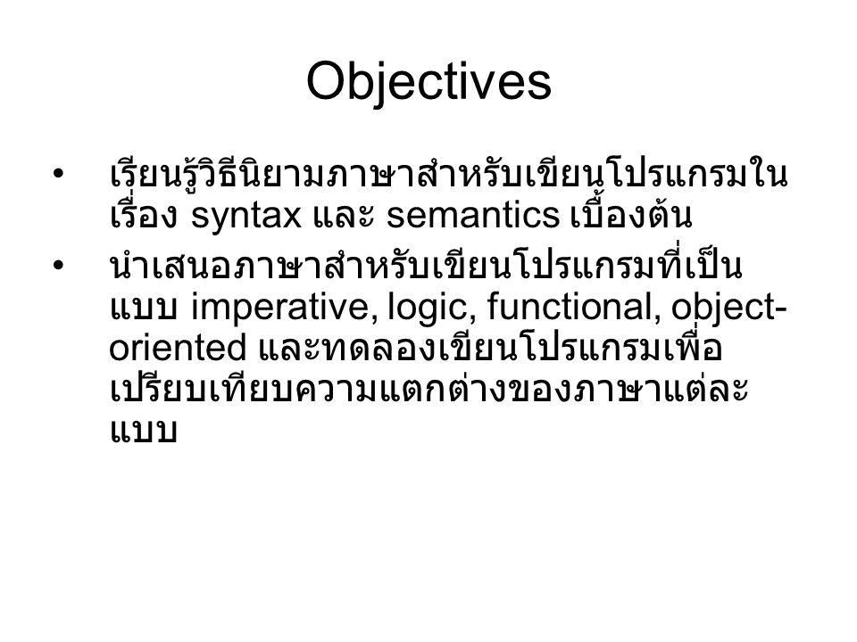 Objectives เรียนรู้วิธีนิยามภาษาสำหรับเขียนโปรแกรมใน เรื่อง syntax และ semantics เบื้องต้น นำเสนอภาษาสำหรับเขียนโปรแกรมที่เป็น แบบ imperative, logic,