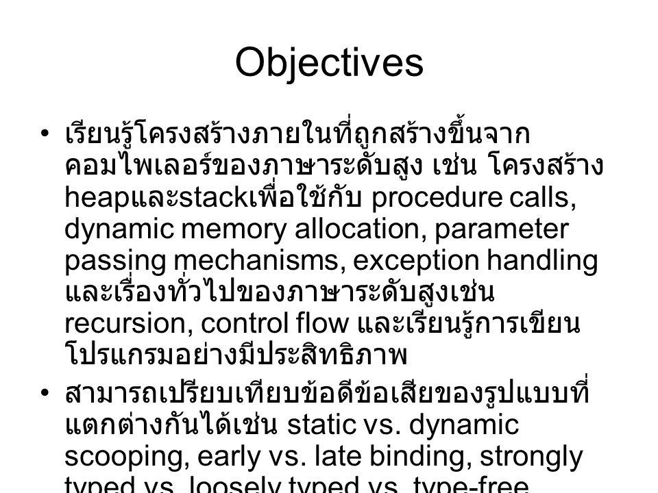 Objectives เรียนรู้โครงสร้างภายในที่ถูกสร้างขึ้นจาก คอมไพเลอร์ของภาษาระดับสูง เช่น โครงสร้าง heap และ stack เพื่อใช้กับ procedure calls, dynamic memory allocation, parameter passing mechanisms, exception handling และเรื่องทั่วไปของภาษาระดับสูงเช่น recursion, control flow และเรียนรู้การเขียน โปรแกรมอย่างมีประสิทธิภาพ สามารถเปรียบเทียบข้อดีข้อเสียของรูปแบบที่ แตกต่างกันได้เช่น static vs.