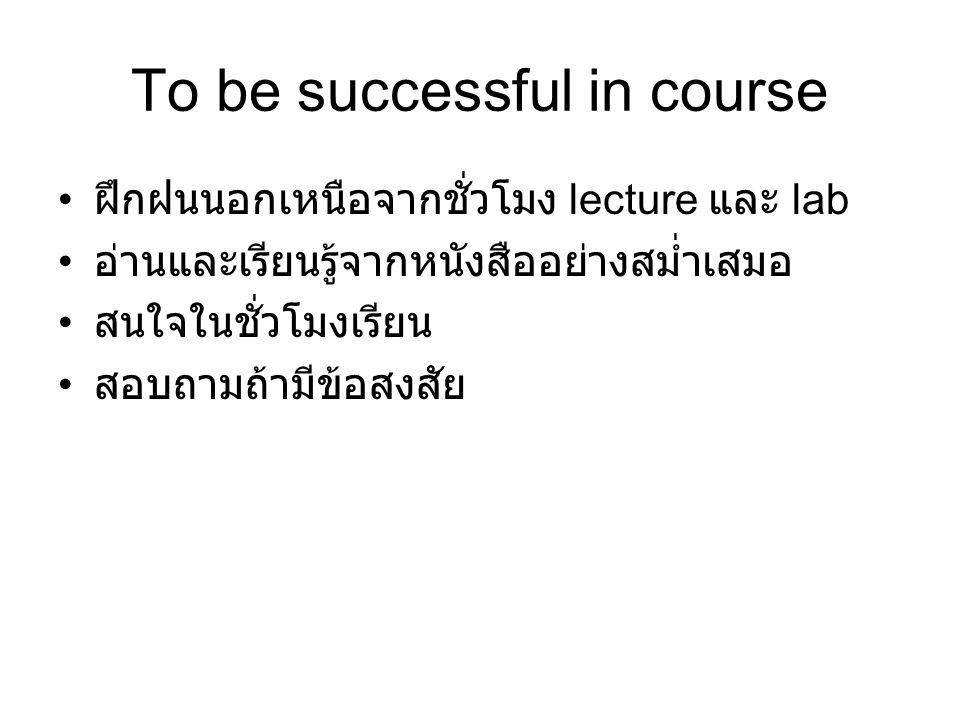 To be successful in course ฝึกฝนนอกเหนือจากชั่วโมง lecture และ lab อ่านและเรียนรู้จากหนังสืออย่างสม่ำเสมอ สนใจในชั่วโมงเรียน สอบถามถ้ามีข้อสงสัย