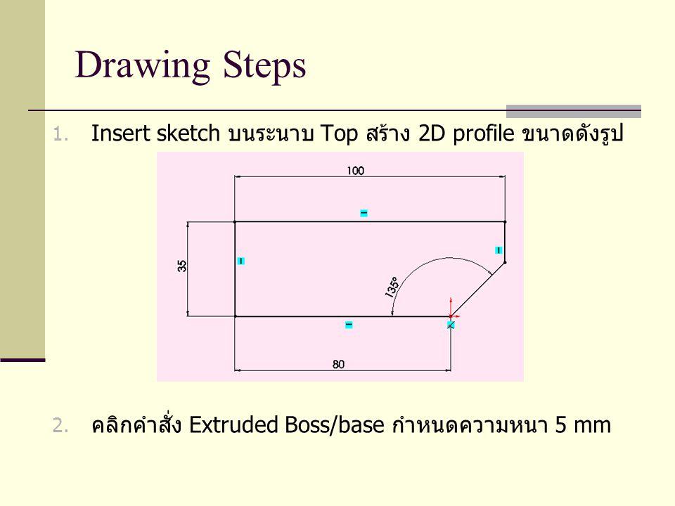 Drawing Steps 1. Insert sketch บนระนาบ Top สร้าง 2D profile ขนาดดังรูป 2. คลิกคำสั่ง Extruded Boss/base กำหนดความหนา 5 mm