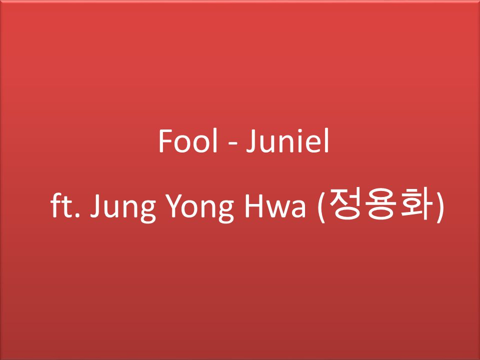 Fool - Juniel ft. Jung Yong Hwa ( 정용화 )