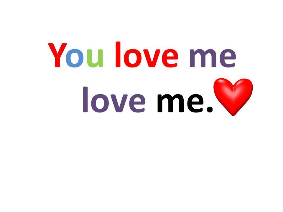 You love me love me.