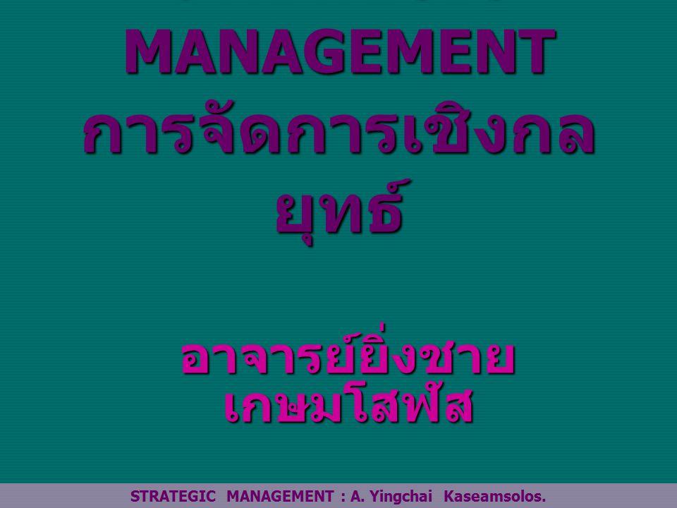 STRATEGIC MANAGEMENT การจัดการเชิงกล ยุทธ์ อาจารย์ยิ่งชาย เกษมโสฬส STRATEGIC MANAGEMENT : A.