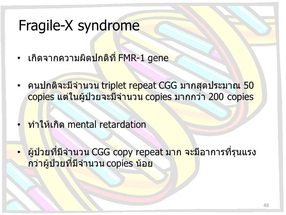 Fragile-X syndrome เกิดจากความผิดปกติที่ FMR-1 gene คนปกติจะมีจำนวน triplet repeat CGG มากสุดประมาณ 50 copies แต่ในผู้ป่วยจะมีจำนวน copies มากกว่า 200