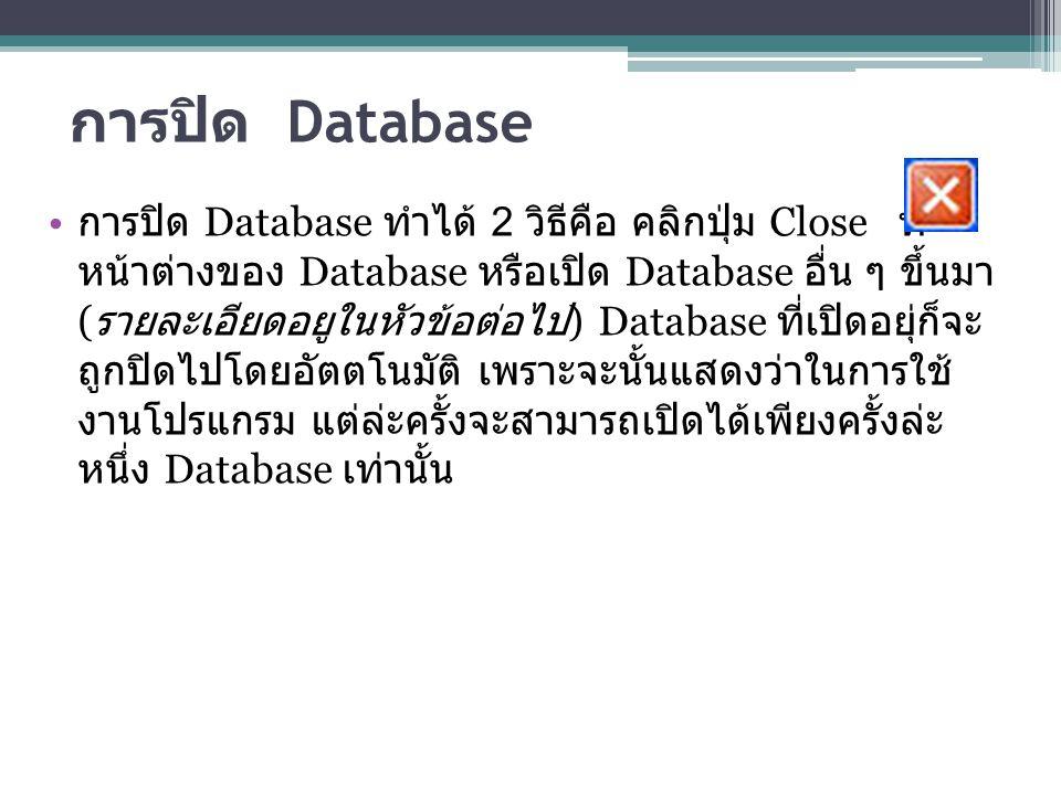 การปิด Database การปิด Database ทำได้ 2 วิธีคือ คลิกปุ่ม Close ที่ หน้าต่างของ Database หรือเปิด Database อื่น ๆ ขึ้นมา ( รายละเอียดอยูในหัวข้อต่อไป )