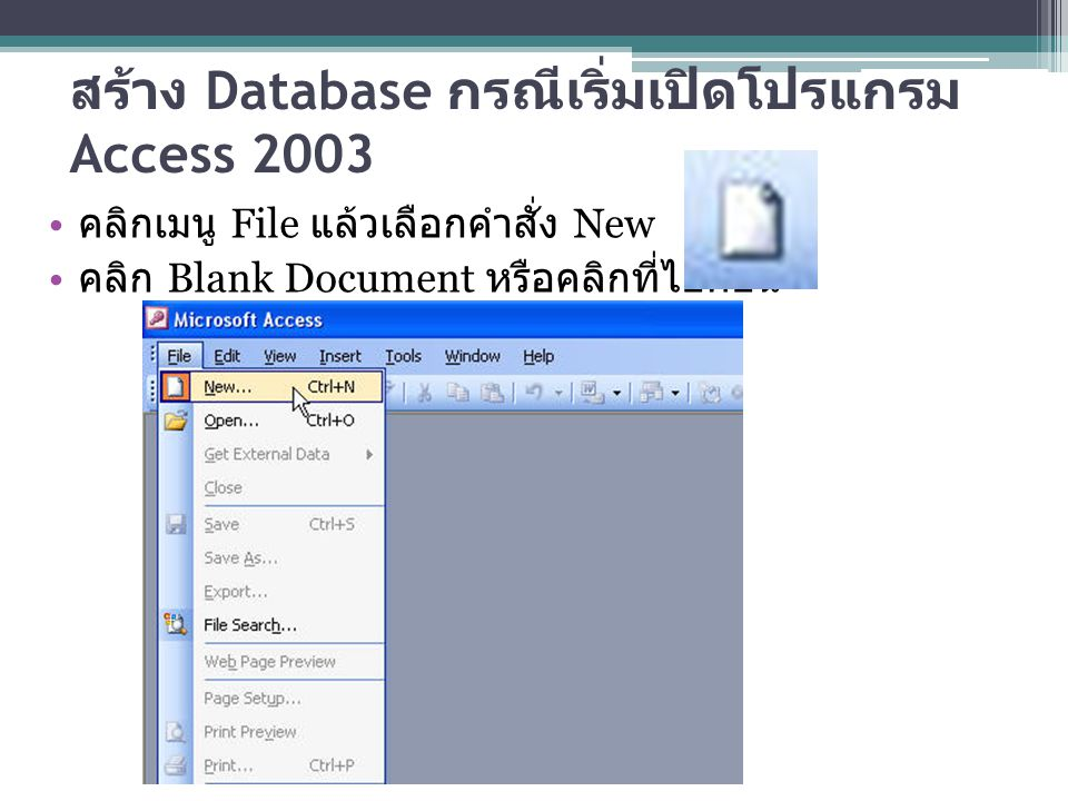 สร้าง Database กรณีเริ่มเปิดโปรแกรม Access 2003 คลิกเมนู File แล้วเลือกคำสั่ง New คลิก Blank Document หรือคลิกที่ไอคอน