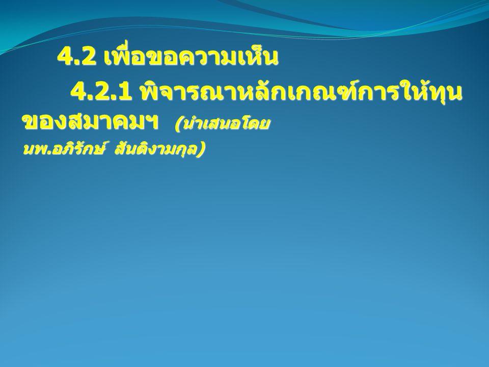 4.2 เพื่อขอความเห็น 4.2 เพื่อขอความเห็น 4.2.1 พิจารณาหลักเกณฑ์การให้ทุน ของสมาคมฯ ( นำเสนอโดย นพ.