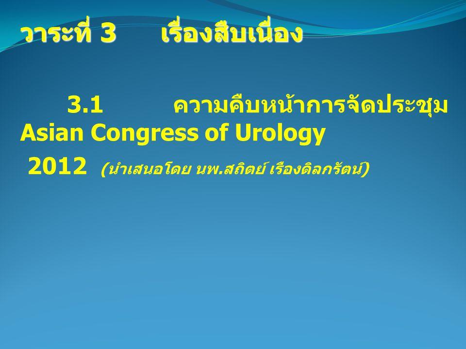 วาระที่ 3 เรื่องสืบเนื่อง 3.1 ความคืบหน้าการจัดประชุม Asian Congress of Urology 2012 ( นำเสนอโดย นพ.