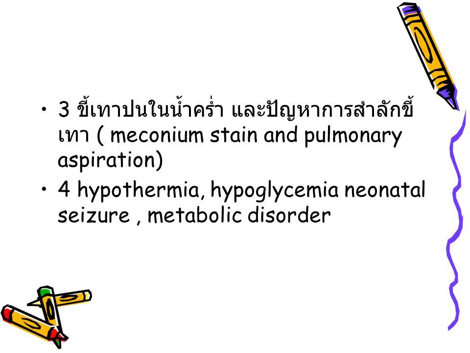 3 ขี้เทาปนในน้ำคร่ำ และปัญหาการสำลักขี้ เทา ( meconium stain and pulmonary aspiration) 4 hypothermia, hypoglycemia neonatal seizure, metabolic disorde