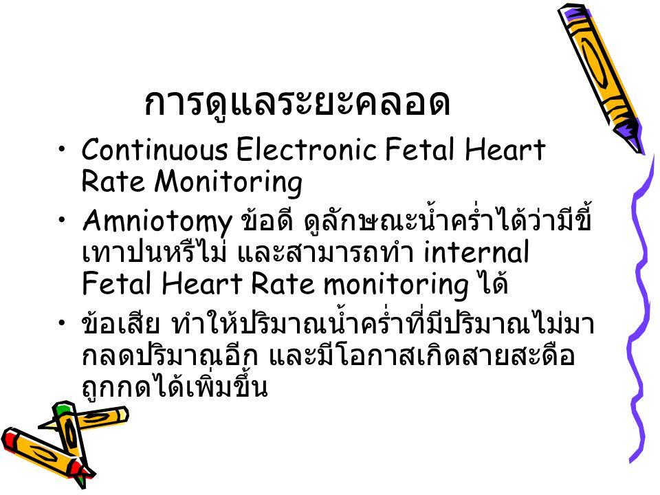 การดูแลระยะคลอด Continuous Electronic Fetal Heart Rate Monitoring Amniotomy ข้อดี ดูลักษณะน้ำคร่ำได้ว่ามีขี้ เทาปนหรืไม่ และสามารถทำ internal Fetal He