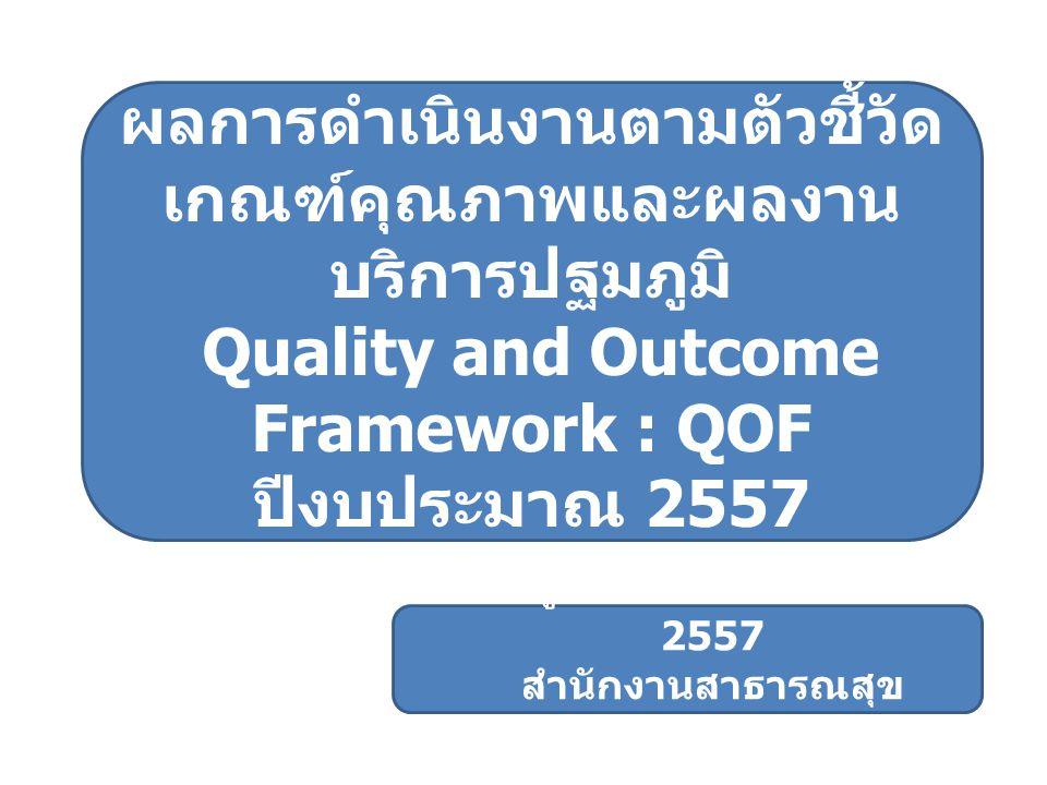 ผลการดำเนินงานตามตัวชี้วัด เกณฑ์คุณภาพและผลงาน บริการปฐมภูมิ Quality and Outcome Framework : QOF ปีงบประมาณ 2557 ข้อมูล ณ วันที่ 30 มีนาคม 2557 สำนักง