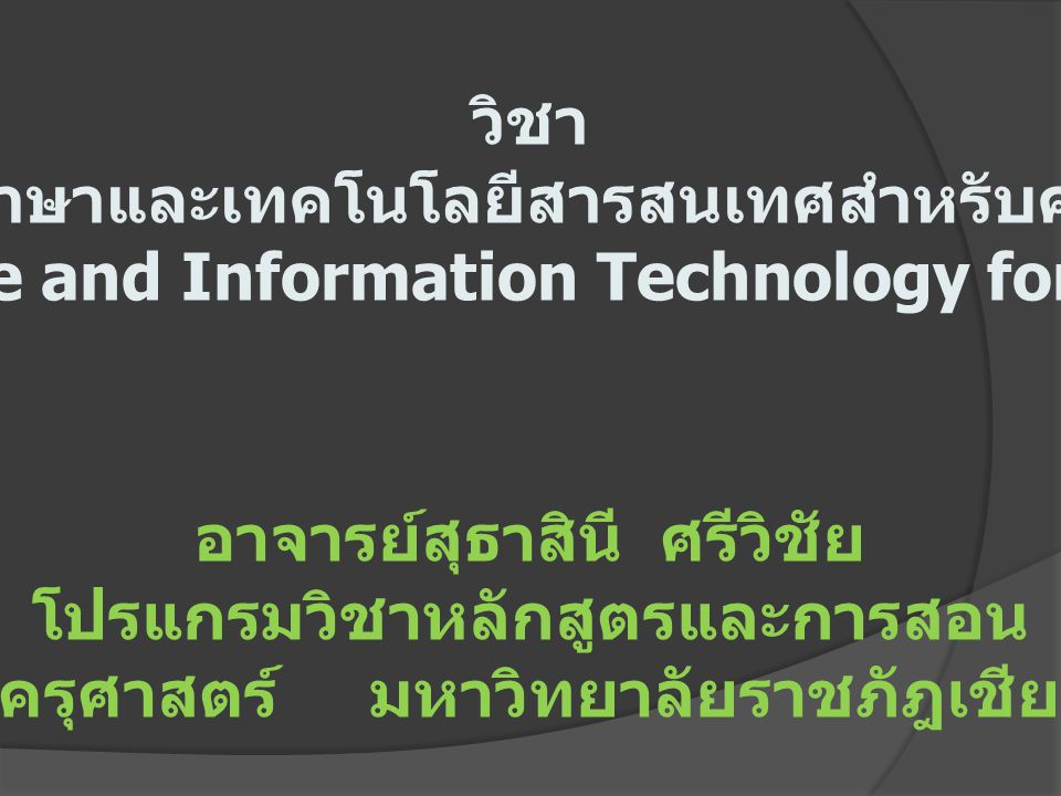 วิชา ภาษาและเทคโนโลยีสารสนเทศสำหรับครู Language and Information Technology for Teacher วิวัฒนาการและความสำคัญของ ภาษา การศึกษาวิเคราะห์และฝึก ปฏิบัติการใช้ภาษไทยและ ภาษาต่างประเทศสำหรับครู การพัฒนา ทักษะในการฟัง การพูด การอ่าน การ เขียนภาษาไทยและ ภาษาต่างประเทศ เพื่อการสื่อสารความหมายที่ถูกต้อง การใช้คอมพิวเตอร์และเทคโนโลยี สารสนเทศเพื่อการสื่อสาร การศึกษา ค้นคว้าและการเรียนการสอนโดยเน้น การพัฒนาความสามารถในการใช้ คอมพิวเตอร์พื้นฐาน เพื่อประโยชน์ต่อ การจัดการเรียนรู้
