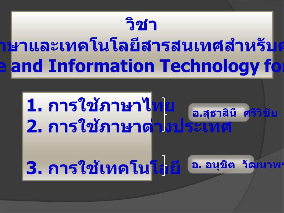 วิชา ภาษาและเทคโนโลยีสารสนเทศสำหรับครู Language and Information Technology for Teacher 1. การใช้ภาษาไทย 2. การใช้ภาษาต่างประเทศ 3. การใช้เทคโนโลยี อ.