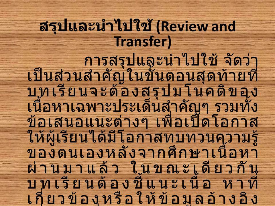 สรุปและนำไปใช้ (Review and Transfer) การสรุปและนำไปใช้ จัดว่า เป็นส่วนสำคัญในขั้นตอนสุดท้ายที่ บทเรียนจะต้องสรุปมโนคติของ เนื้อหาเฉพาะประเด็นสำคัญๆ รวมทั้ง ข้อเสนอแนะต่างๆ เพื่อเปิดโอกาส ให้ผู้เรียนได้มีโอกาสทบทวนความรู้ ของตนเองหลังจากศึกษาเนื้อหา ผ่านมาแล้ว ในขณะเดียวกัน บทเรียนต้องชี้แนะเนื้อ หาที่ เกี่ยวข้องหรือให้ข้อมูลอ้างอิง เพิ่มเติม เพื่อแนะแนว ทางให้ผู้เรียน ได้ศึกษาต่อในบทเรียนถัดไป หรือ นำไปประ ยุกต์ใช้กับงานอื่นต่อไป