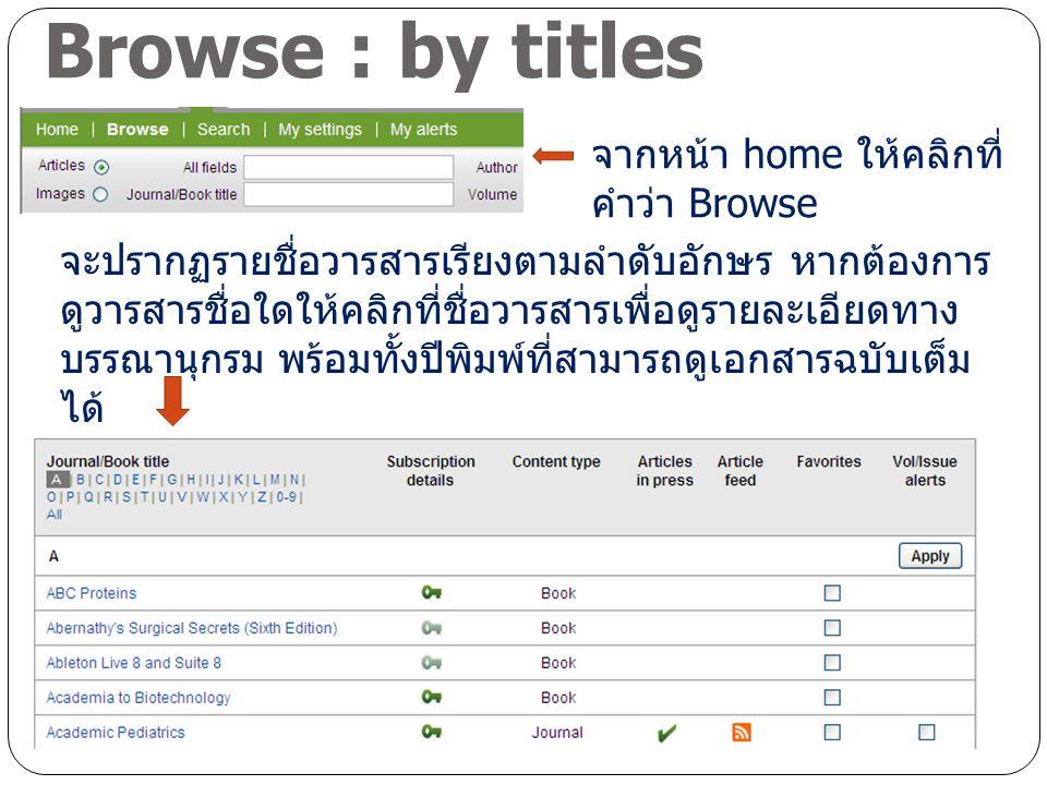 Browse : by titles จากหน้า home ให้คลิกที่ คำว่า Browse จะปรากฏรายชื่อวารสารเรียงตามลำดับอักษร หากต้องการ ดูวารสารชื่อใดให้คลิกที่ชื่อวารสารเพื่อดูรายละเอียดทาง บรรณานุกรม พร้อมทั้งปีพิมพ์ที่สามารถดูเอกสารฉบับเต็ม ได้