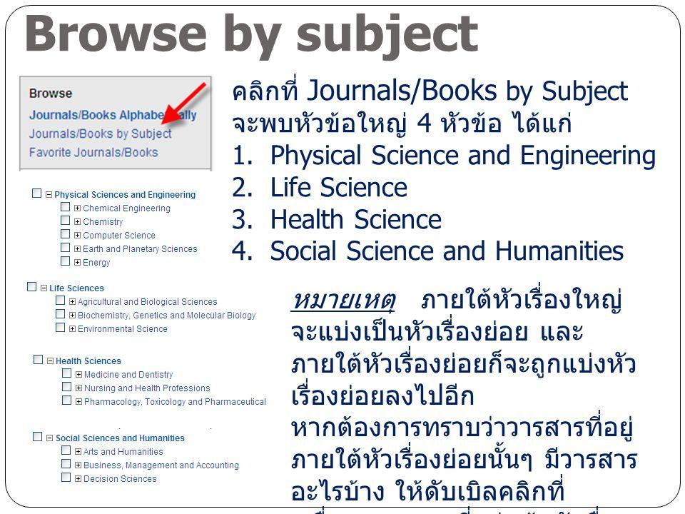 Browse by subject คลิกที่ Journals/Books by Subject จะพบหัวข้อใหญ่ 4 หัวข้อ ได้แก่ 1.Physical Science and Engineering 2.Life Science 3.Health Science 4.Social Science and Humanities หมายเหตุ ภายใต้หัวเรื่องใหญ่ จะแบ่งเป็นหัวเรื่องย่อย และ ภายใต้หัวเรื่องย่อยก็จะถูกแบ่งหัว เรื่องย่อยลงไปอีก หากต้องการทราบว่าวารสารที่อยู่ ภายใต้หัวเรื่องย่อยนั้นๆ มีวารสาร อะไรบ้าง ให้ดับเบิลคลิกที่ เครื่องหมาย + ที่อยู่หน้าหัวเรื่อง ย่อยนั้น