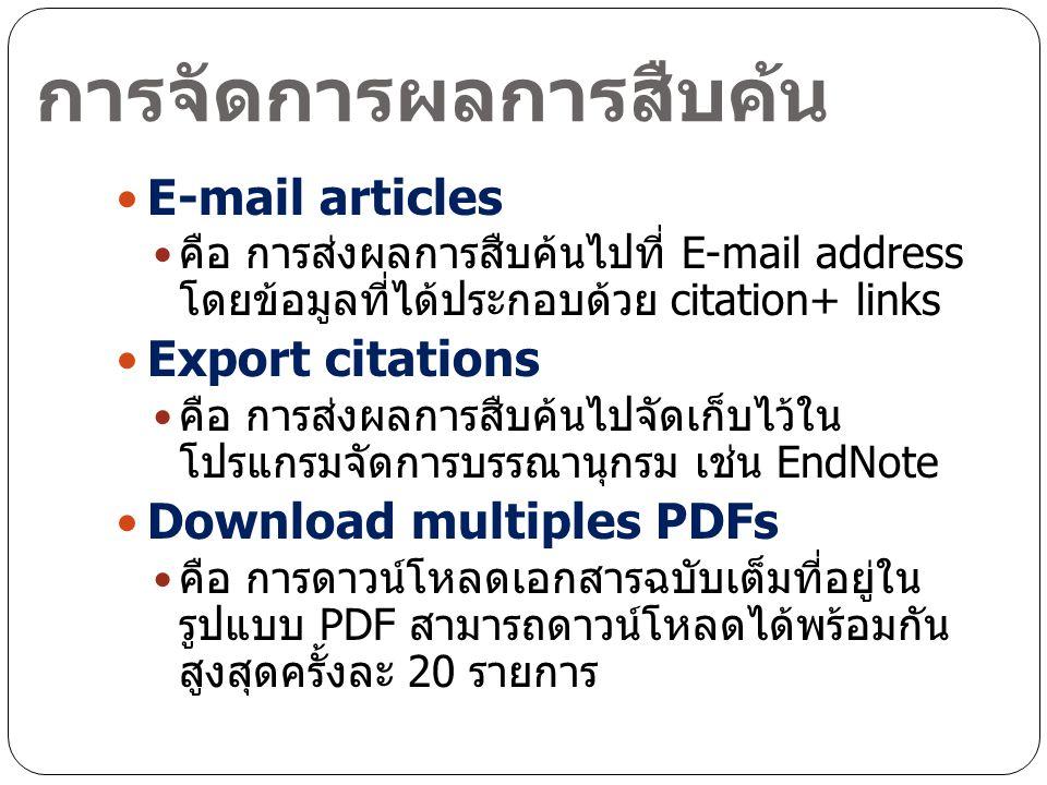 การจัดการผลการสืบค้น E-mail articles คือ การส่งผลการสืบค้นไปที่ E-mail address โดยข้อมูลที่ได้ประกอบด้วย citation+ links Export citations คือ การส่งผลการสืบค้นไปจัดเก็บไว้ใน โปรแกรมจัดการบรรณานุกรม เช่น EndNote Download multiples PDFs คือ การดาวน์โหลดเอกสารฉบับเต็มที่อยู่ใน รูปแบบ PDF สามารถดาวน์โหลดได้พร้อมกัน สูงสุดครั้งละ 20 รายการ