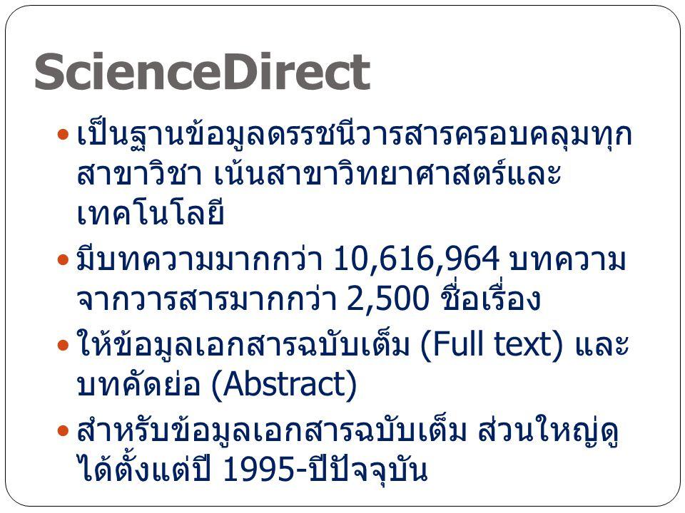 ScienceDirect เป็นฐานข้อมูลดรรชนีวารสารครอบคลุมทุก สาขาวิชา เน้นสาขาวิทยาศาสตร์และ เทคโนโลยี มีบทความมากกว่า 10,616,964 บทความ จากวารสารมากกว่า 2,500 ชื่อเรื่อง ให้ข้อมูลเอกสารฉบับเต็ม (Full text) และ บทคัดย่อ (Abstract) สำหรับข้อมูลเอกสารฉบับเต็ม ส่วนใหญ่ดู ได้ตั้งแต่ปี 1995- ปีปัจจุบัน