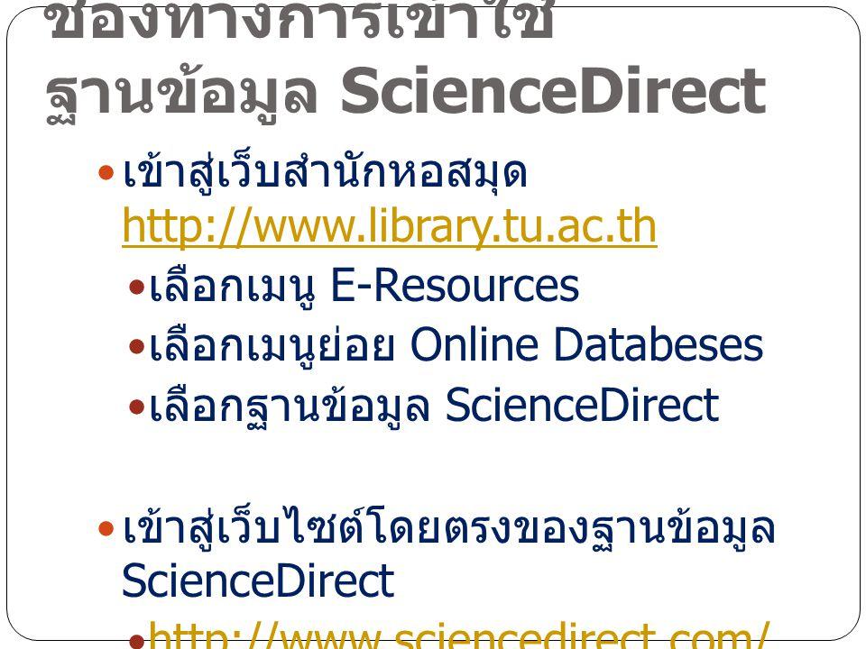 ช่องทางการเข้าใช้ ฐานข้อมูล ScienceDirect เข้าสู่เว็บสำนักหอสมุด http://www.library.tu.ac.th http://www.library.tu.ac.th เลือกเมนู E-Resources เลือกเมนูย่อย Online Databeses เลือกฐานข้อมูล ScienceDirect เข้าสู่เว็บไซต์โดยตรงของฐานข้อมูล ScienceDirect http://www.sciencedirect.com/