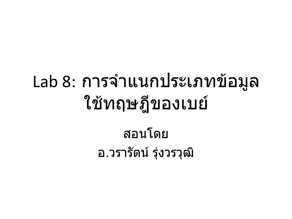 Lab 8: การจำแนกประเภทข้อมูล ใช้ทฤษฎีของเบย์ สอนโดย อ. วรารัตน์ รุ่งวรวุฒิ