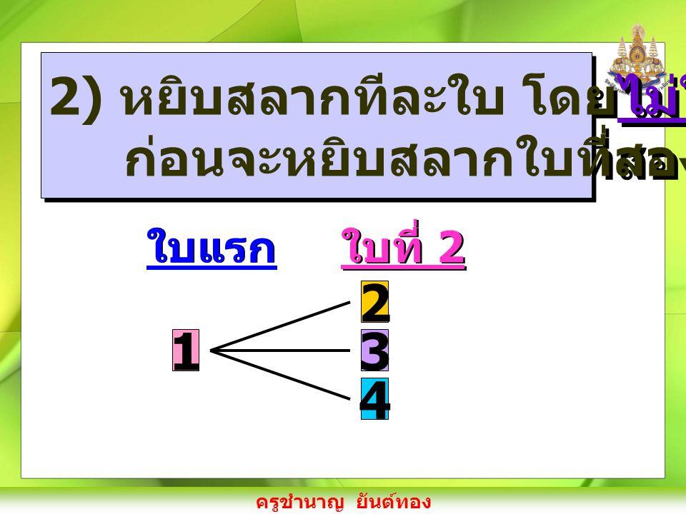 ครูชำนาญ ยันต์ทอง 2) หยิบสลากทีละใบ โดยไม่ใส่คืน ก่อนจะหยิบสลากใบที่สอง 2) หยิบสลากทีละใบ โดยไม่ใส่คืน ก่อนจะหยิบสลากใบที่สอง 1 ใบแรก 2 3 4 ใบที่ 2