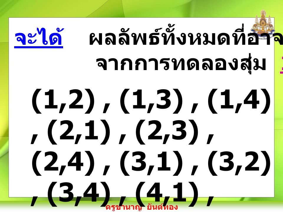 ครูชำนาญ ยันต์ทอง (1,2), (1,3), (1,4), (2,1), (2,3), (2,4), (3,1), (3,2), (3,4), (4,1), (4,2) และ (4,3) จะได้ ผลลัพธ์ทั้งหมดที่อาจจะเกิดขึ้น จากการทดลองสุ่ม 12 แบบ คือ