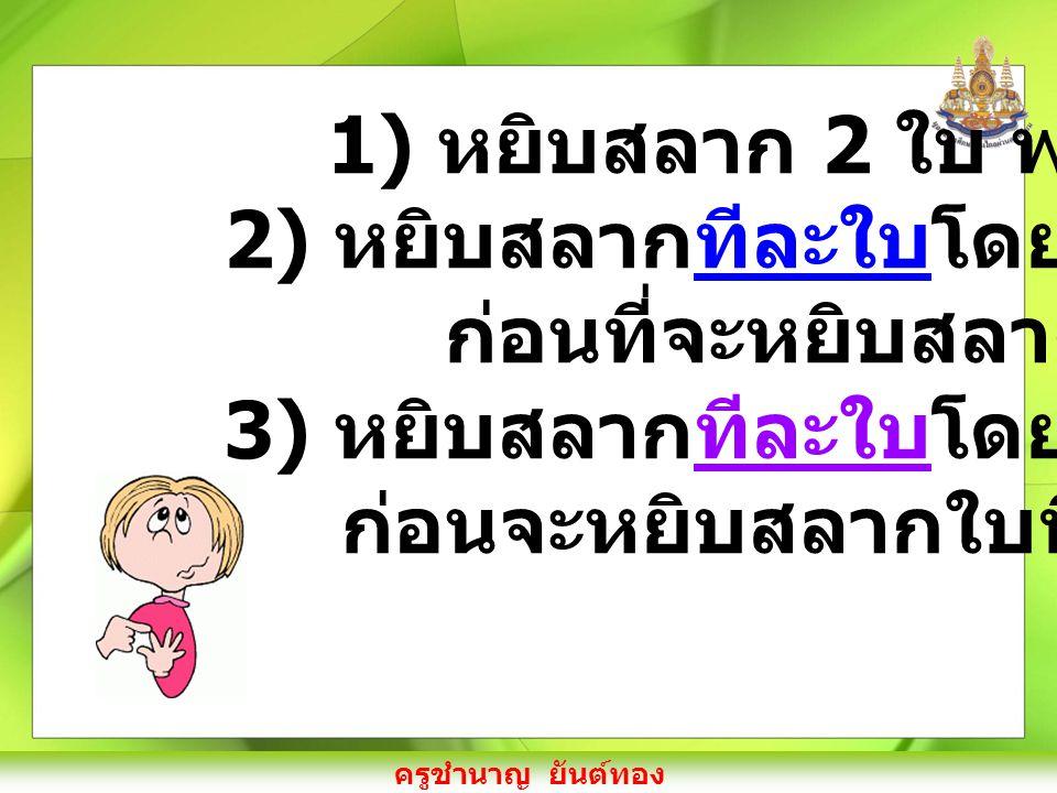 ครูชำนาญ ยันต์ทอง 1 วิธีทำ 1) หยิบสลาก 2 ใบ พร้อมกัน ใบที่ 1 2 2 3 4 ใบที่ 2 1 3 4 (1, 2) (1, 3) (1, 4) (2, 3) (2, 4) (2, 1)