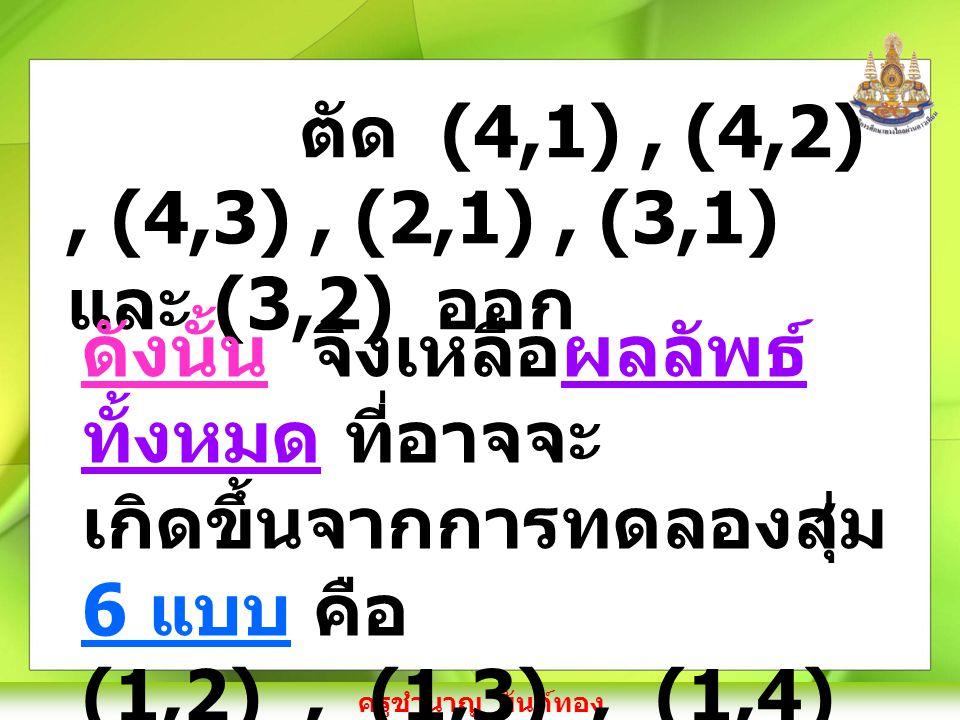 ครูชำนาญ ยันต์ทอง ตัด (4,1), (4,2), (4,3), (2,1), (3,1) และ (3,2) ออก ดังนั้น จึงเหลือผลลัพธ์ ทั้งหมด ที่อาจจะ เกิดขึ้นจากการทดลองสุ่ม 6 แบบ คือ (1,2), (1,3), (1,4) (2,3), (2,4) และ (3,4)