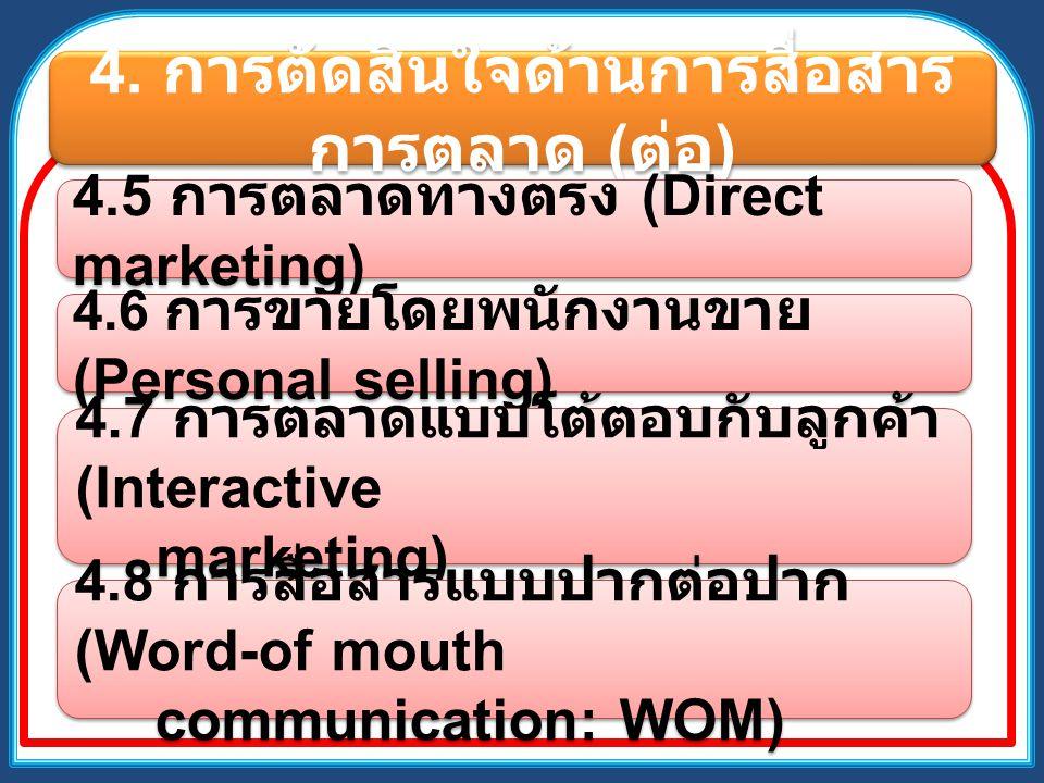 4. การตัดสินใจด้านการสื่อสาร การตลาด ( ต่อ ) 4.5 การตลาดทางตรง (Direct marketing) 4.6 การขายโดยพนักงานขาย (Personal selling) 4.7 การตลาดแบบโต้ตอบกับลู