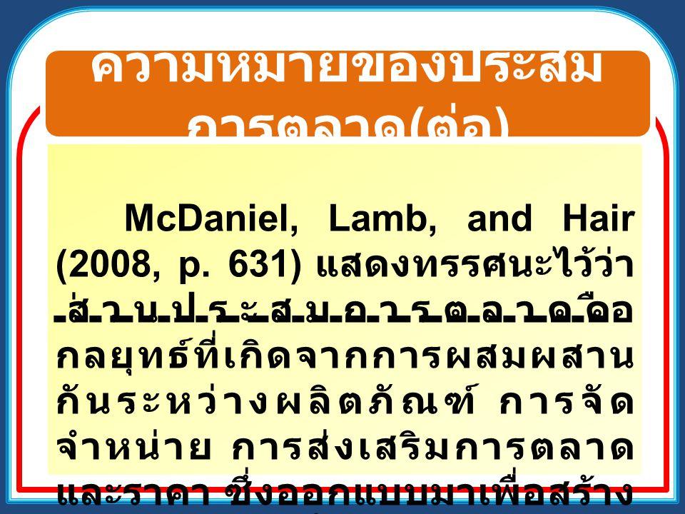 ความหมายของประสม การตลาด ( ต่อ ) McDaniel, Lamb, and Hair (2008, p. 631) แสดงทรรศนะไว้ว่า ส่วนประสมการตลาดคือ กลยุทธ์ที่เกิดจากการผสมผสาน กันระหว่างผล