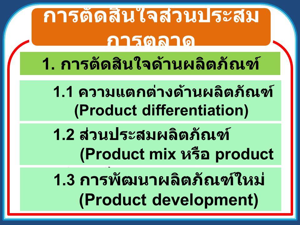 การตัดสินใจส่วนประสม การตลาด 1. การตัดสินใจด้านผลิตภัณฑ์ 1.1 ความแตกต่างด้านผลิตภัณฑ์ (Product differentiation) 1.2 ส่วนประสมผลิตภัณฑ์ (Product mix หร